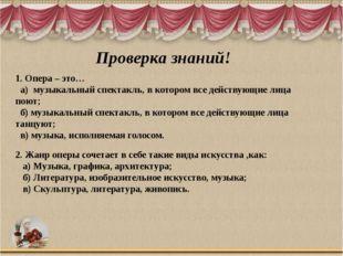 Проверка знаний! 1. Опера – это… а) музыкальный спектакль, в котором все дейс