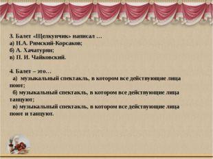 3. Балет «Щелкунчик» написал … а) Н.А. Римский-Корсаков; б) А. Хачатурян; в)