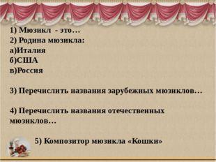 1) Мюзикл - это… 2) Родина мюзикла: а)Италия б)США в)Россия 3) Перечислить на