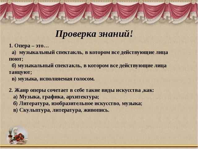 Проверка знаний! 1. Опера – это… а) музыкальный спектакль, в котором все дейс...