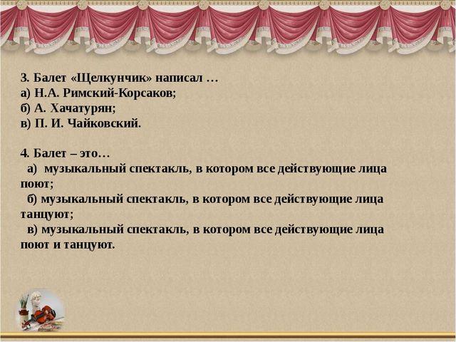 3. Балет «Щелкунчик» написал … а) Н.А. Римский-Корсаков; б) А. Хачатурян; в)...