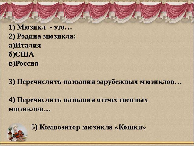 1) Мюзикл - это… 2) Родина мюзикла: а)Италия б)США в)Россия 3) Перечислить на...