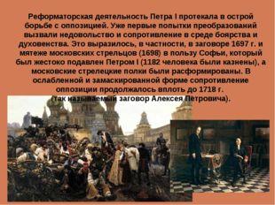 Реформаторская деятельность Петра I протекала в острой борьбе с оппозицией. У