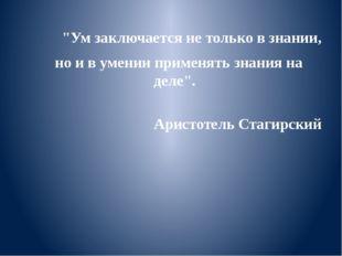 """""""Ум заключается не только в знании, но и в умении применять знания на де"""