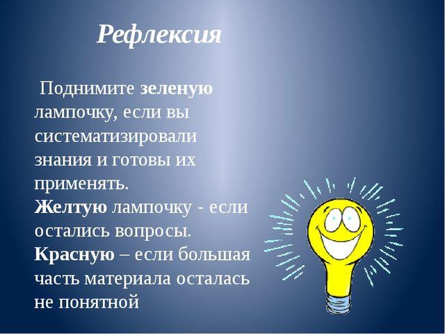Рефлексия Поднимите зеленую лампочку, если вы систематизировали знания и гото...