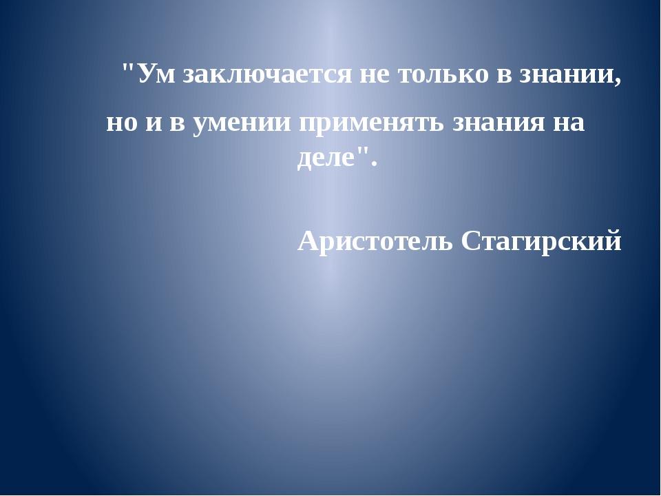 """""""Ум заключается не только в знании, но и в умении применять знания на де..."""