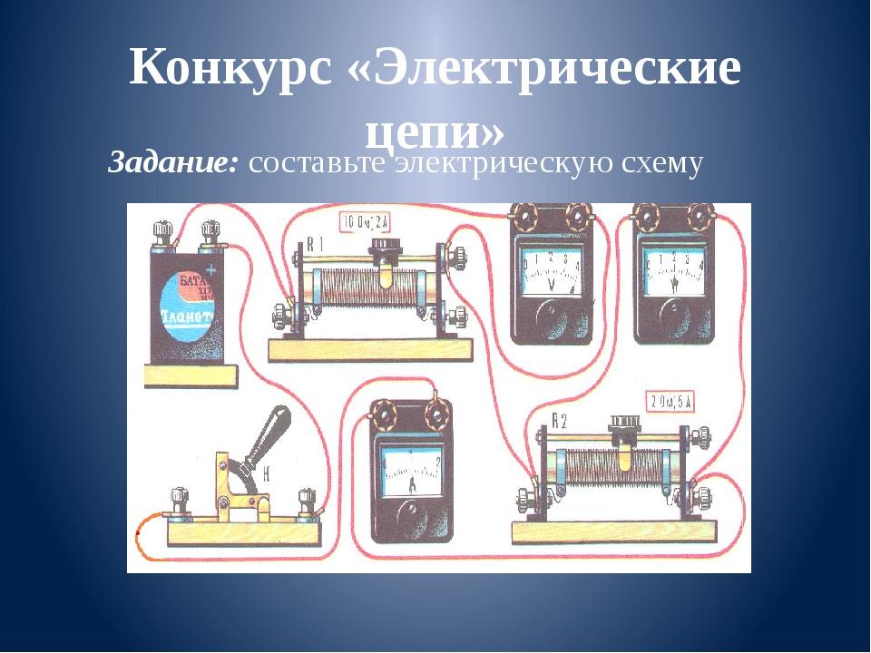 Конкурс «Электрические цепи» Задание: составьте электрическую схему