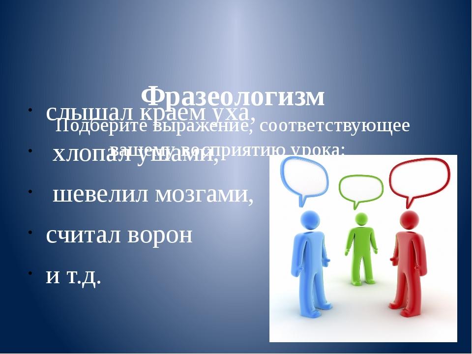Фразеологизм Подберите выражение, соответствующее вашему восприятию урока: с...