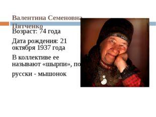 Валентина Семеновна Пятченко Возраст: 74 года Дата рождения: 21 октября 1937