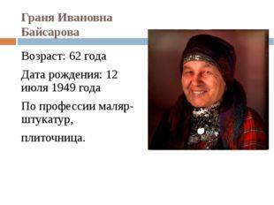 Граня Ивановна Байсарова Возраст: 62 года Дата рождения: 12 июля 1949 года По