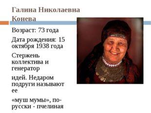Галина Николаевна Конева Возраст: 73 года Дата рождения: 15 октября 1938 года