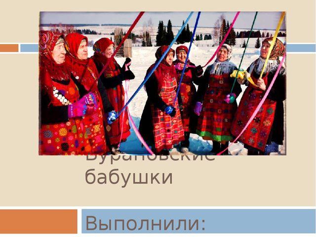 Бурановские бабушки Выполнили: Костылева, Поздеева 11 м 2016