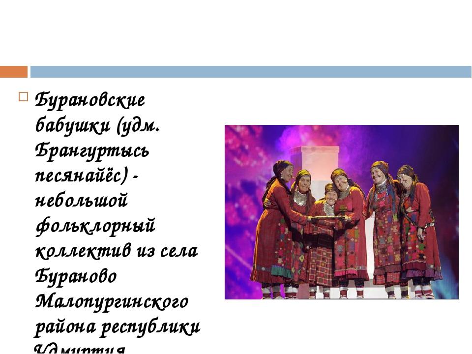 Бурановские бабушки (удм. Брангуртысь песянайёс) - небольшой фольклорный кол...