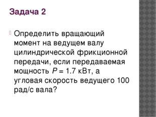 Задача 2 Определить вращающий момент на ведущем валу цилиндрической фрикционн