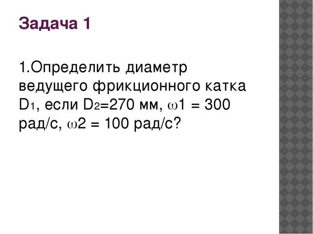 Задача 1 1.Определить диаметр ведущего фрикционного катка D1, если D2=270 мм,...