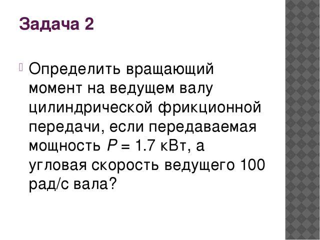 Задача 2 Определить вращающий момент на ведущем валу цилиндрической фрикционн...