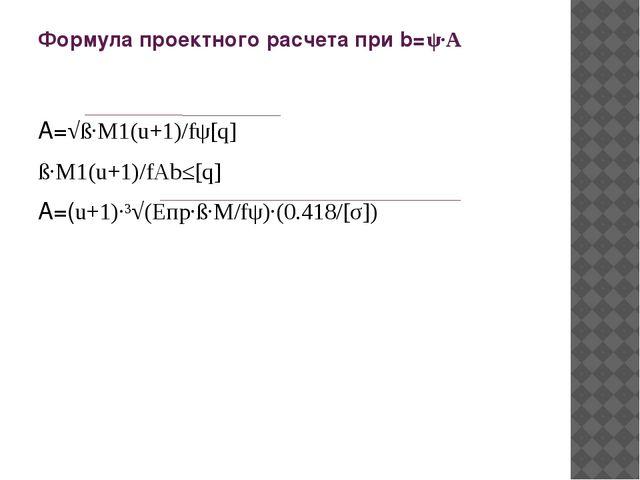 Формула проектного расчета при b=ψ·A A=√ß·M1(u+1)/fψ[q] ß·M1(u+1)/fАb≤[q] A=(...