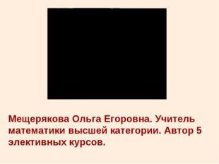 Мещерякова Ольга Егоровна. Учитель математики высшей категории. Автор 5 элект