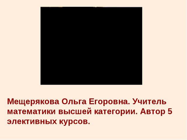 Мещерякова Ольга Егоровна. Учитель математики высшей категории. Автор 5 элект...
