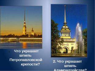 2. Что украшает шпиль Адмиралтейства? Что украшает шпиль Петропавловской креп