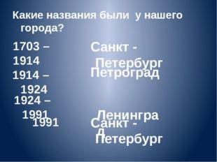 1703 – 1914 Санкт - Петербург Санкт - Петербург Петроград Ленинград 1914 – 19