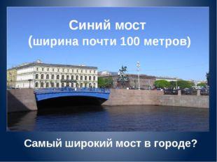Синий мост (ширина почти 100 метров) Самый широкий мост в городе?
