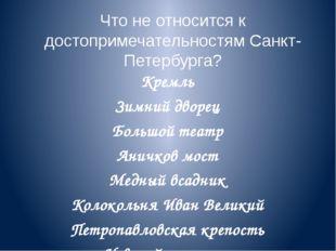 Что не относится к достопримечательностям Санкт-Петербурга? Кремль Зимний дво