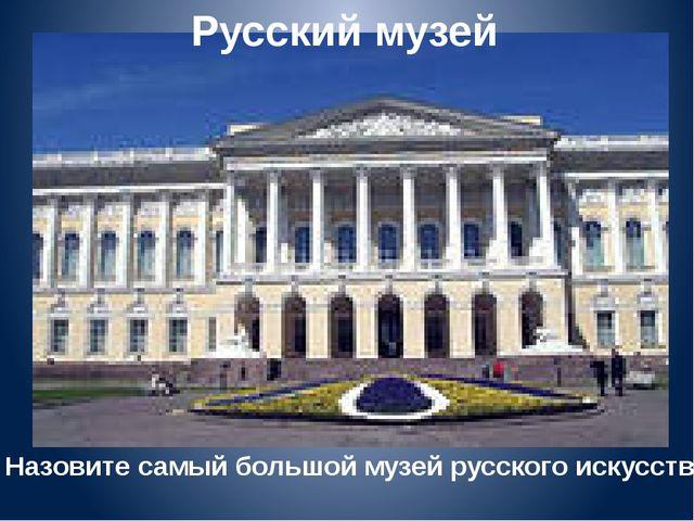 Русский музей Назовите самый большой музей русского искусства.