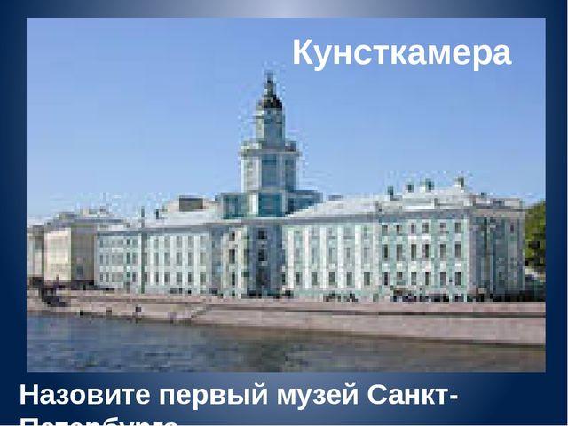 Кунсткамера Назовите первый музей Санкт-Петербурга.