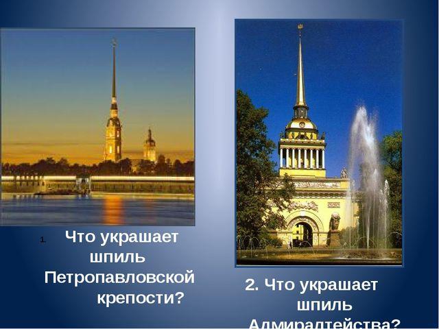 2. Что украшает шпиль Адмиралтейства? Что украшает шпиль Петропавловской креп...