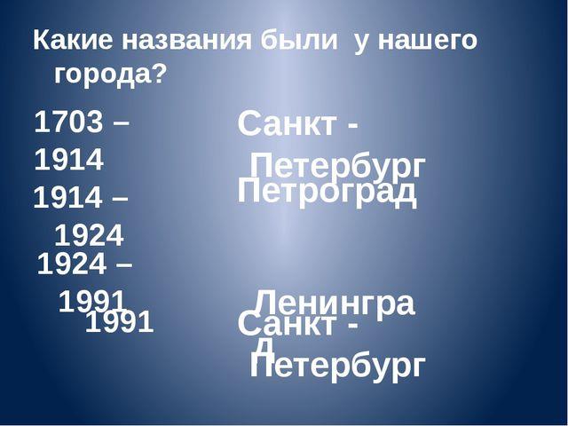 1703 – 1914 Санкт - Петербург Санкт - Петербург Петроград Ленинград 1914 – 19...