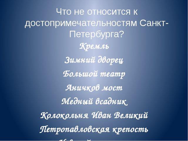 Что не относится к достопримечательностям Санкт-Петербурга? Кремль Зимний дво...