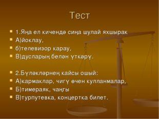 Тест 1.Яңа ел кичендә сиңа шулай яхшырак А)йоклау, б)телевизор карау, В)дусла