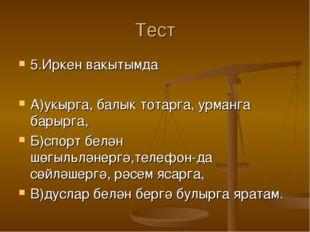Тест 5.Иркен вакытымда А)укырга, балык тотарга, урманга барырга, Б)спорт белә