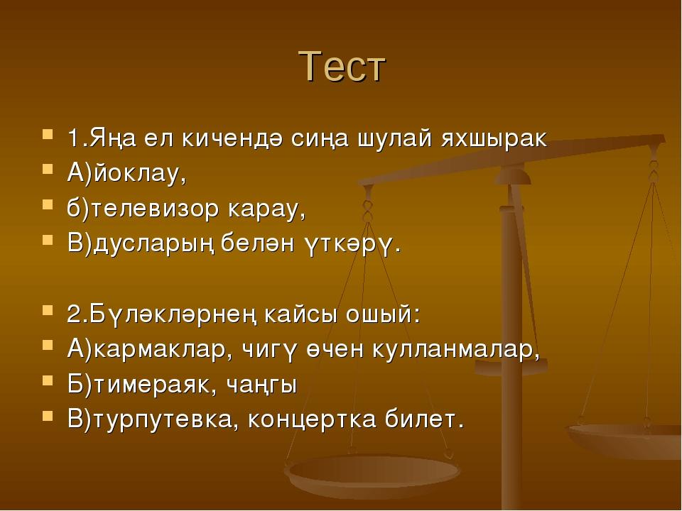 Тест 1.Яңа ел кичендә сиңа шулай яхшырак А)йоклау, б)телевизор карау, В)дусла...
