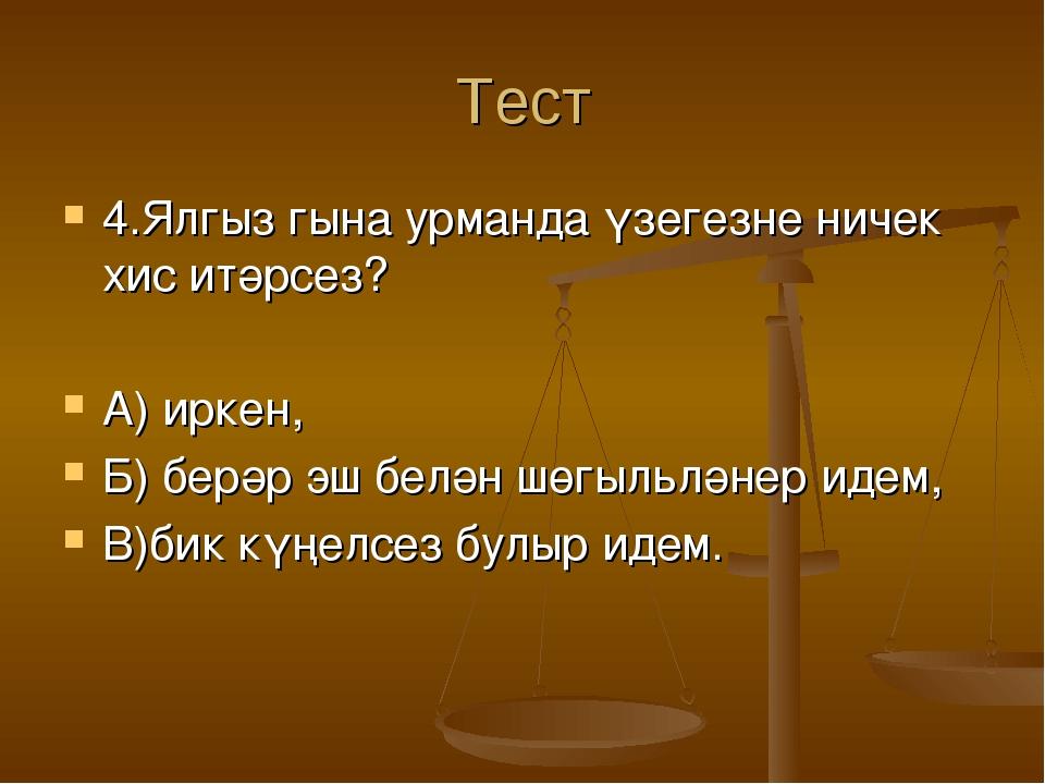 Тест 4.Ялгыз гына урманда үзегезне ничек хис итәрсез? А) иркен, Б) берәр эш б...