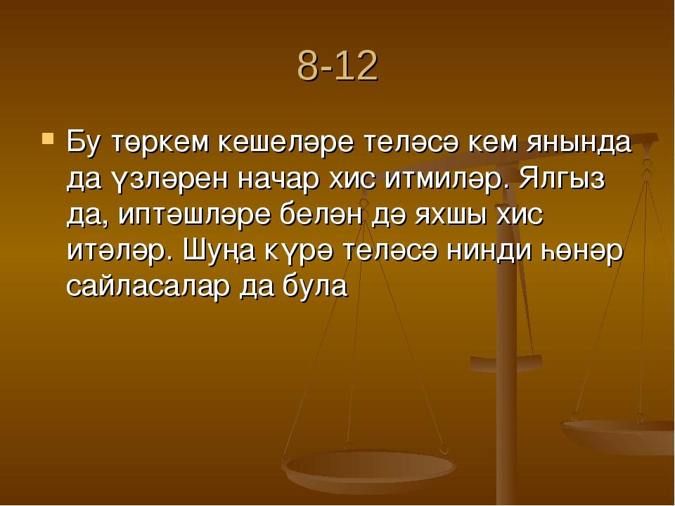 8-12 Бу төркем кешеләре теләсә кем янында да үзләрен начар хис итмиләр. Ялгыз...