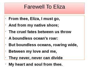 Farewell To Eliza From thee, Eliza, I must go, And from my native shore; The