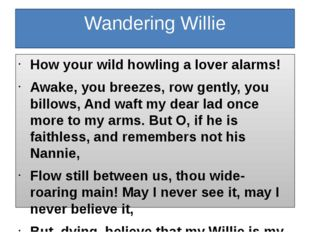 Wandering Willie How your wild howling a lover alarms! Awake, you breezes, ro