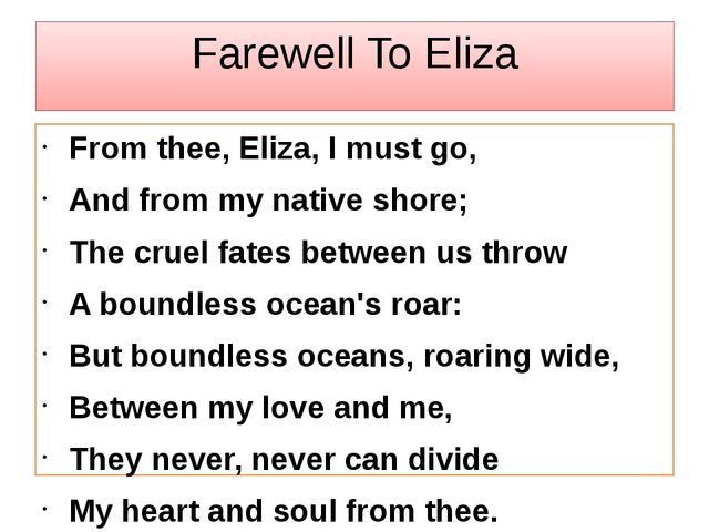 Farewell To Eliza From thee, Eliza, I must go, And from my native shore; The...