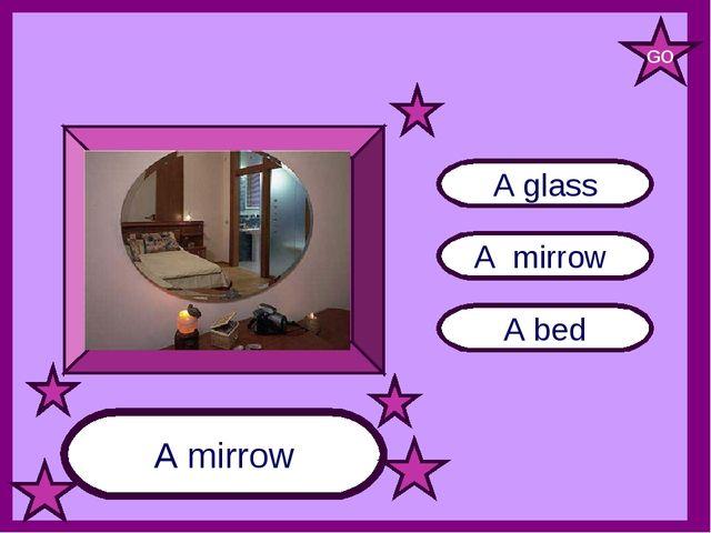 A mirrow A bed A glass A mirrow GO