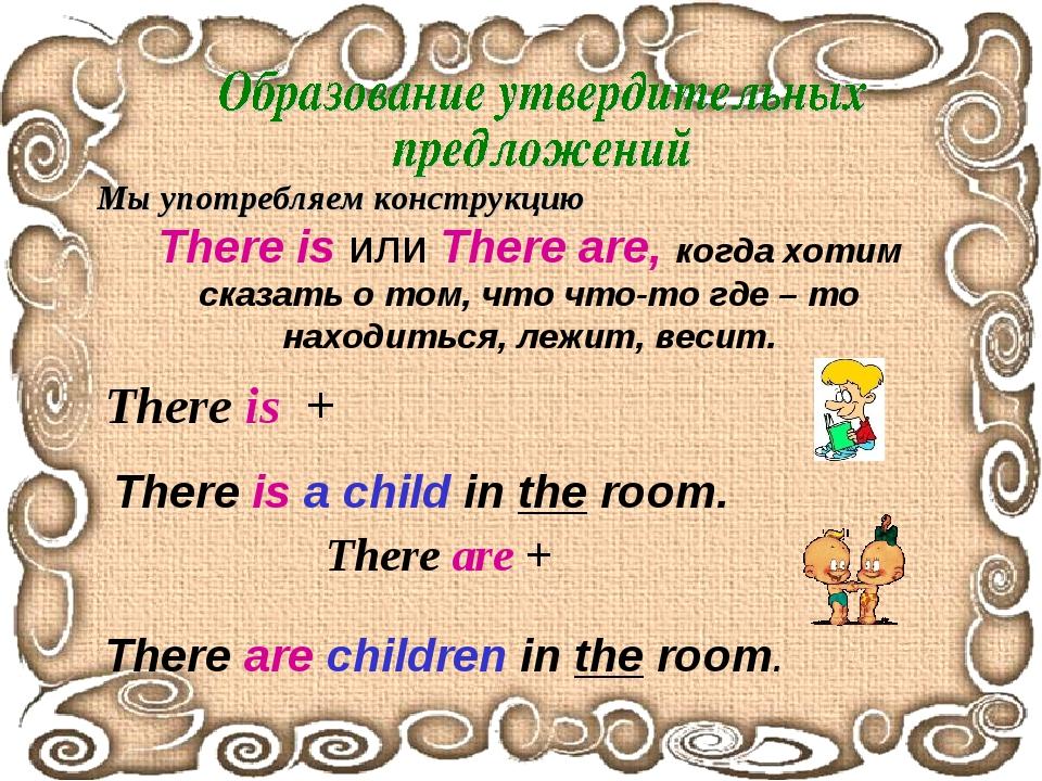 Мы употребляем конструкцию There is или There are, когда хотим сказать о том,...