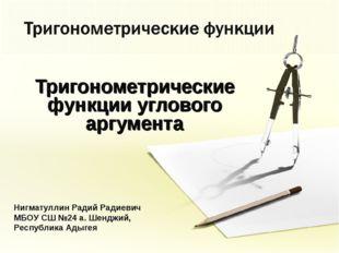 Тригонометрические функции углового аргумента Нигматуллин Радий Радиевич МБОУ