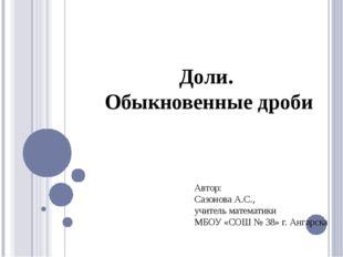 Доли. Обыкновенные дроби Автор: Сазонова А.С., учитель математики МБОУ «СОШ №