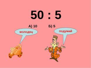 50 : 5 Б) 5 А) 10 подумай молодец