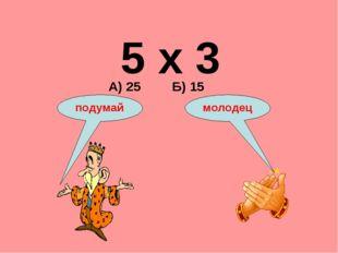 5 х 3 А) 25 Б) 15 подумай молодец