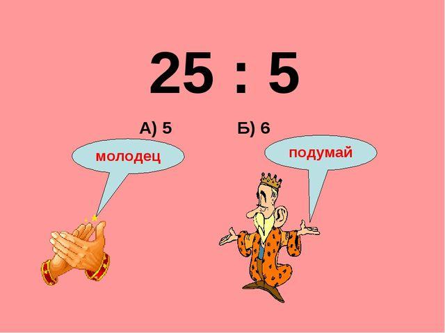 25 : 5 Б) 6 А) 5 подумай молодец