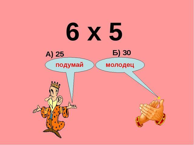 6 х 5 А) 25 Б) 30 подумай молодец