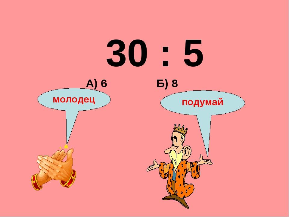 30 : 5 Б) 8 А) 6 подумай молодец