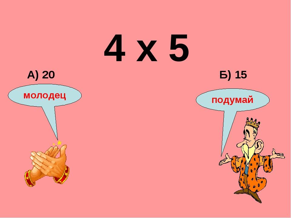 4 х 5 Б) 15 А) 20 подумай молодец
